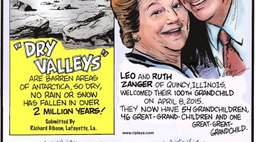 """""""Dry Valleys"""" are barren areas of Antarctica so dry, no rain or snow has fallen in over 2 million years! (Submitted by Richard Gibson, Lafayette, LA) Leo and Ruth Zanger of Quincy, IL, welcomed their 100th grandchild on April 8, 2015! They have 54 grandchildren, 46 great-grandchildren and one great-great-grandchild. There are more than 40,000 different types of rice in the world!"""