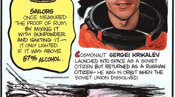 Cosmonaut Sergei Krikalev launched into space as a Soviet citizen but returned as a Russian citizen—he was in orbit when the Soviet Union dissolved. Sailors once measured the proof of rum by mixing it with gunpowder and igniting it—which only lighted if it was above 57% alcohol. The largest squid ever captured weighed about 990 pounds and was nearly 39 feet long. If calamari rings had been made from it, they would have been the size of tractor tires!