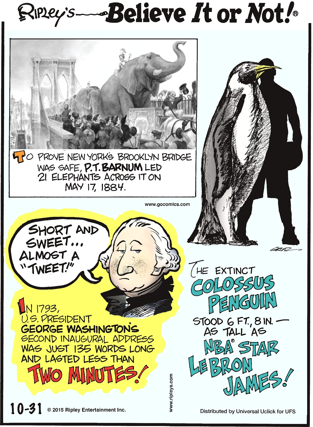 In 1793, U.S. President George Washington's second inaugural address was just 135 words long and lasted less than two minutes! The extinct Colossus penguin stood 6 ft. 8 in.—as tall as NBA® star LeBron James! To prove New York's Brooklyn Bridge was stable, P.T. Barnum safely led 21 elephants across the bridge on May 17, 1884.
