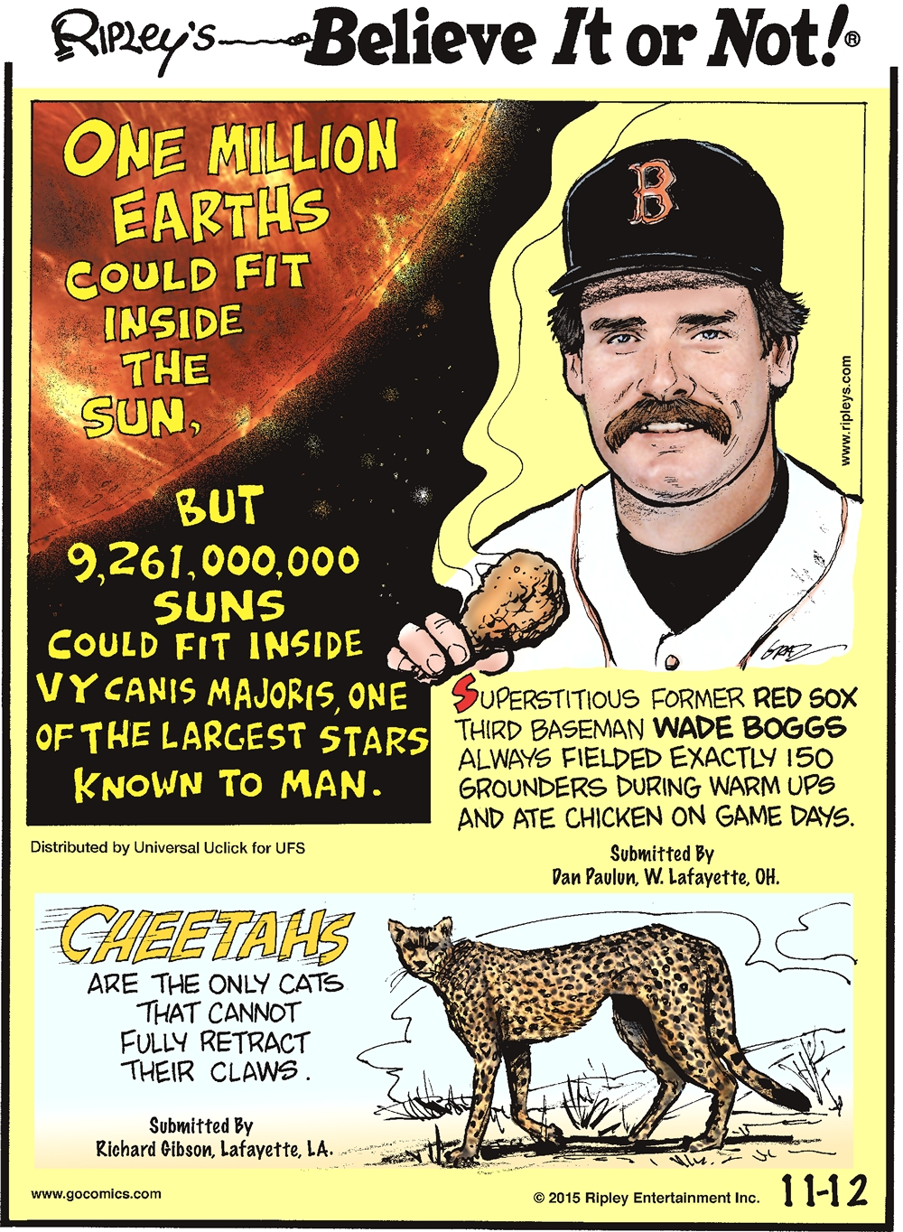 Superstitious former Red Sox third baseman Wade Boggs always fielded exactly 150 grounders during warm ups and ate chicken on game days. (Submitted by Dan Paulun of West Lafayette, Ohio) Cheetahs are the only cats that cannot fully retract their claws. (Submitted by Richard Gibson, Lafayette, LA) One million Earths could fit inside the Sun, but 9,261,000,000 Suns could fit in VY Canis Majoris, the largest star known to man.