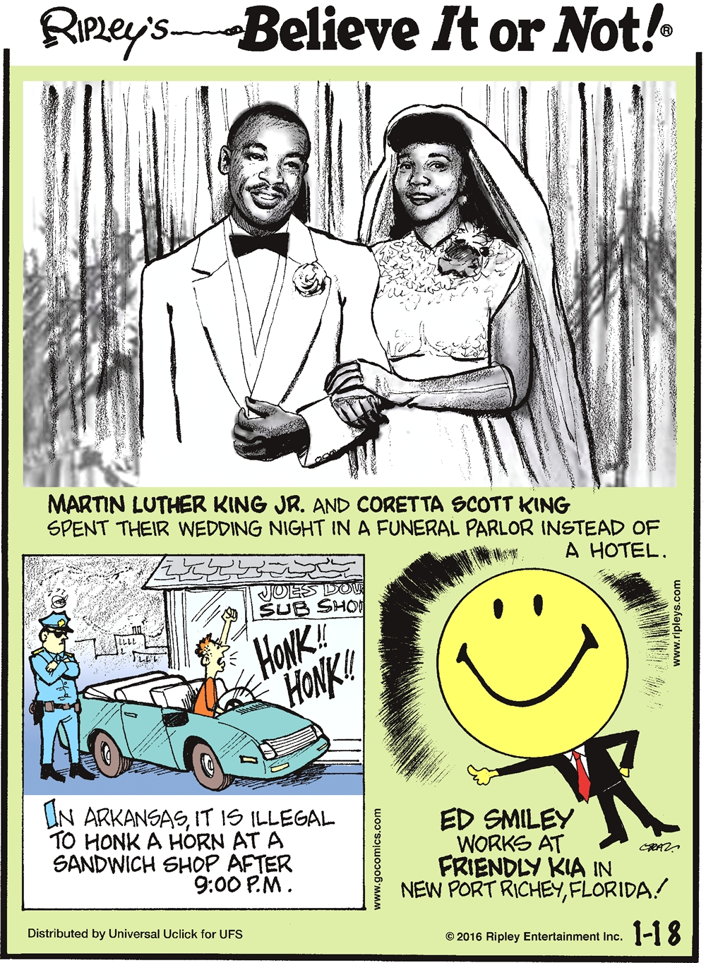 Martin Luther King Jr. and Coretta Scott King spent their wedding night in a funeral parlor instead of a hotel. -------------------- In Arkansas, it is illegal to honk a horn at a sandwich shop after 9:00pm. -------------------- Ed Smiley works at Friendly Kia in New Port Richey, Florida!