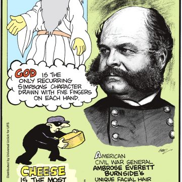 """God is the only recurring Simpson's character drawn with five fingers on each hand. -------------------- Cheese is the most stolen food in the world! -------------------- American Civil War general Ambrose Everett Burnside's unique facial hair inspired the term """"sideburns""""."""