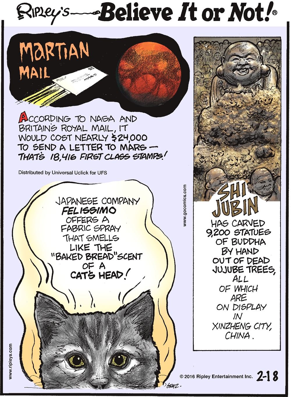 "Martian Mail According to NASA and Britain's Royal mail, it would cost nearly $24,000 to send a letter to Mars—that's 18,416 first class stamps! -------------------- Japanese company Felissimo offers a fabric spray that smells like the ""baked bread"" scent of a cat's head! -------------------- Shi Jubin has carved 9,200 statues of Buddha by hand out of dead jujube trees, all of which are on display in Xinzheng City, China."
