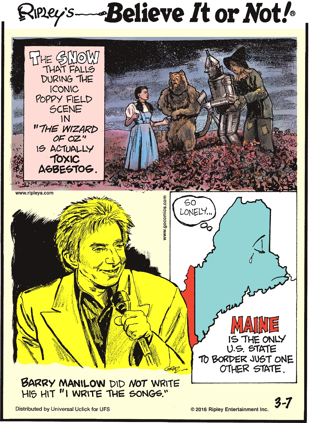 "The snow that falls during the iconic poppy field scene in ""The Wizard of Oz"" is actually toxic asbestos. -------------------- Maine is the only US state to border just one other state. -------------------- Barry Manilow did not write his hit ""I Write the Songs""."