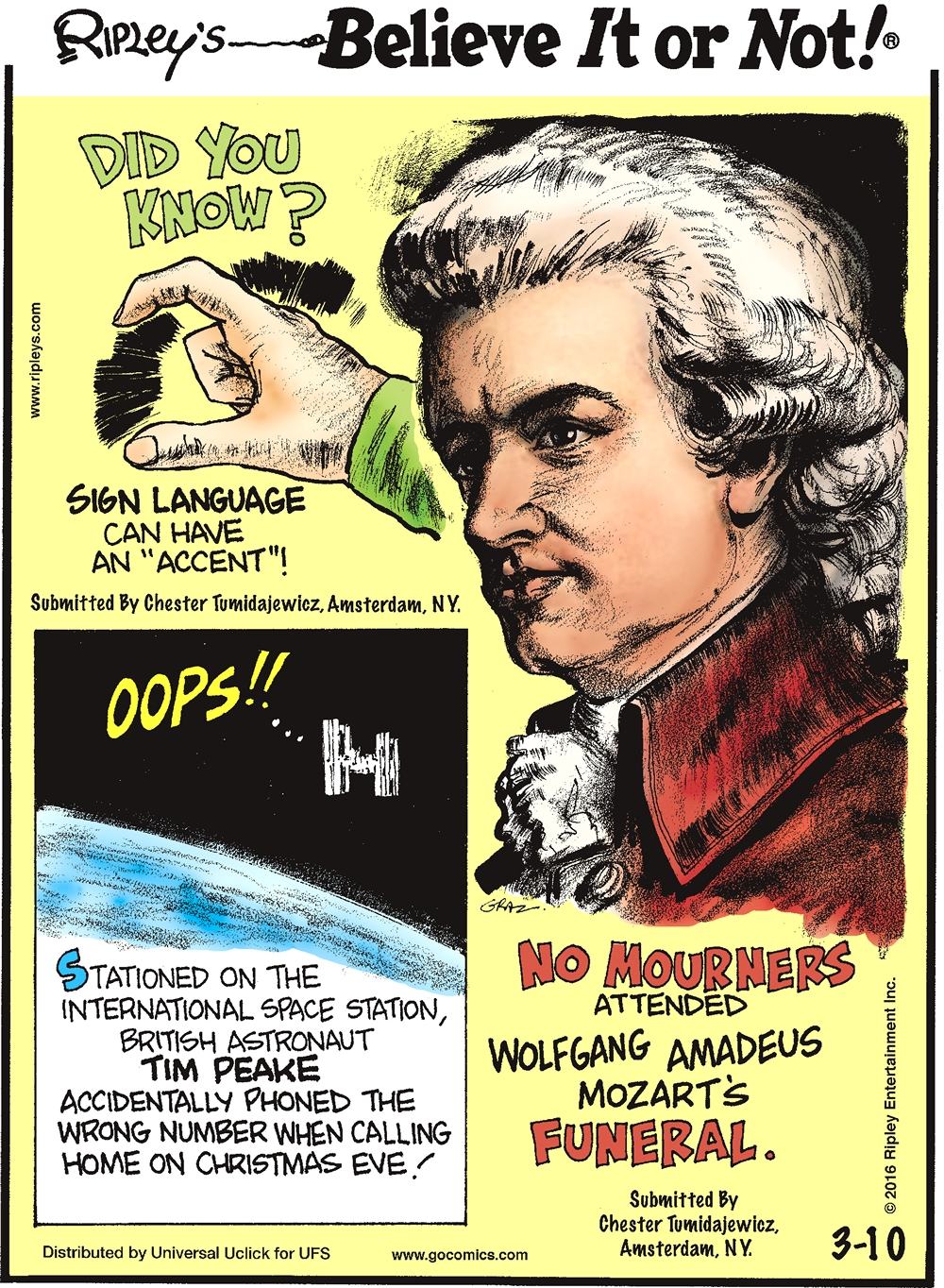 "Did you know? Sign language can have an ""accent""! Submitted by Chester Tumidajewicz, Amsterdam, NY. --------------------- Stationed on the International Space Station, British astronaut Tim Peake accidentally phoned the wrong number when calling home on Christmas Eve! --------------------- No mourners attended Wolfgang Amadeus Mozart's funeral. Submitted by Chester Tumidajewicz, Amsterdam, NY."