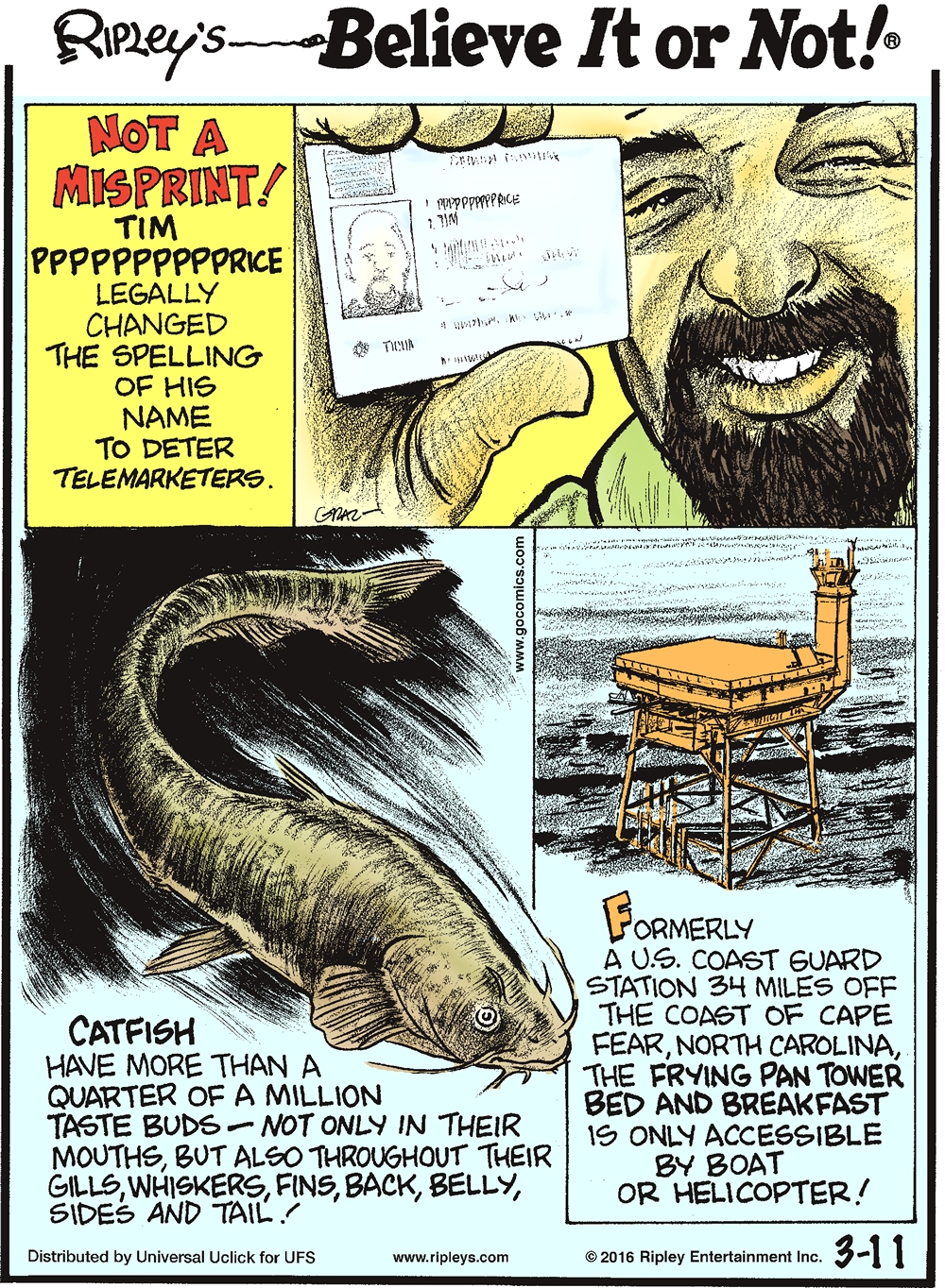 Not a misprint! Tim Pppppppppprice legally changed the spelling of his name to deter telemarketers. --------------------- Catfish have more than a quarter of a million taste buds—not only in their mouths, but also throughout their gills, whiskers, fins, back, belly, sides and tail! --------------------- Formerly a US Coast Guard stations 34 miles off the coast of Cape Fear, North Carolina, the Frying Pan Tower bed and breakfast is only accessible by boat or helicopter!