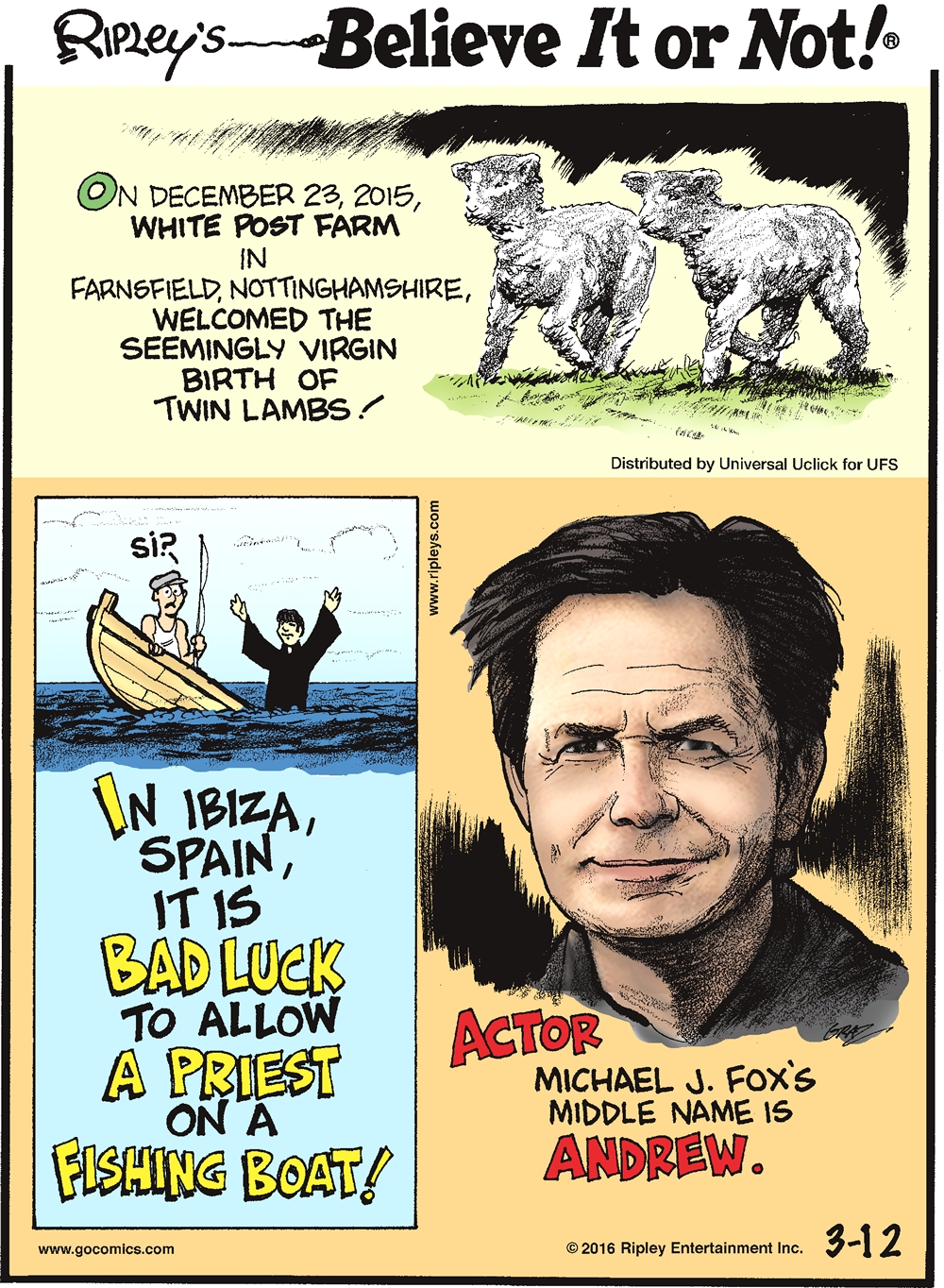 On December 23, 2015, White Post Farm in Farnsfield, Nottinghamshire, welcomed the seemingly virgin birth of twin lambs! --------------------- In Ibiza, Spain, it is bad luck to allow a priest on a fishing boat! --------------------- Actor Michael J. Fox's middle name is Andrew.
