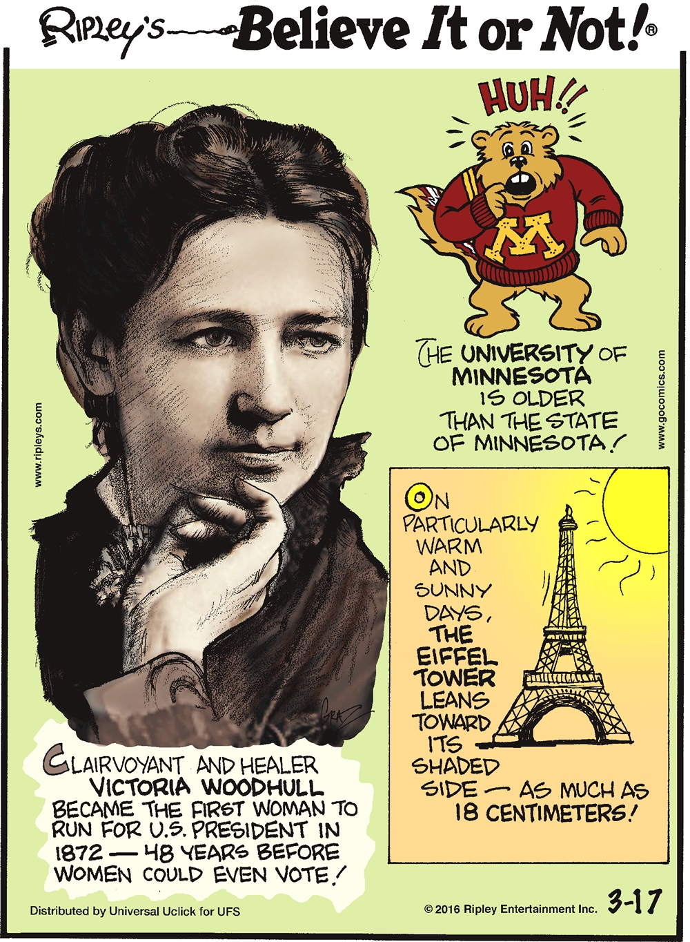 Clairvoyant and healer Victoria Woodhull became the first American woman to run for US president in 1872—48 years before women could even vote! -------------------- The University of Minnesota is older than the state of Minnesota! -------------------- On particularly warm and sunny days, the Eiffel tower leans toward its shaded side—as much as 18 centimeters!