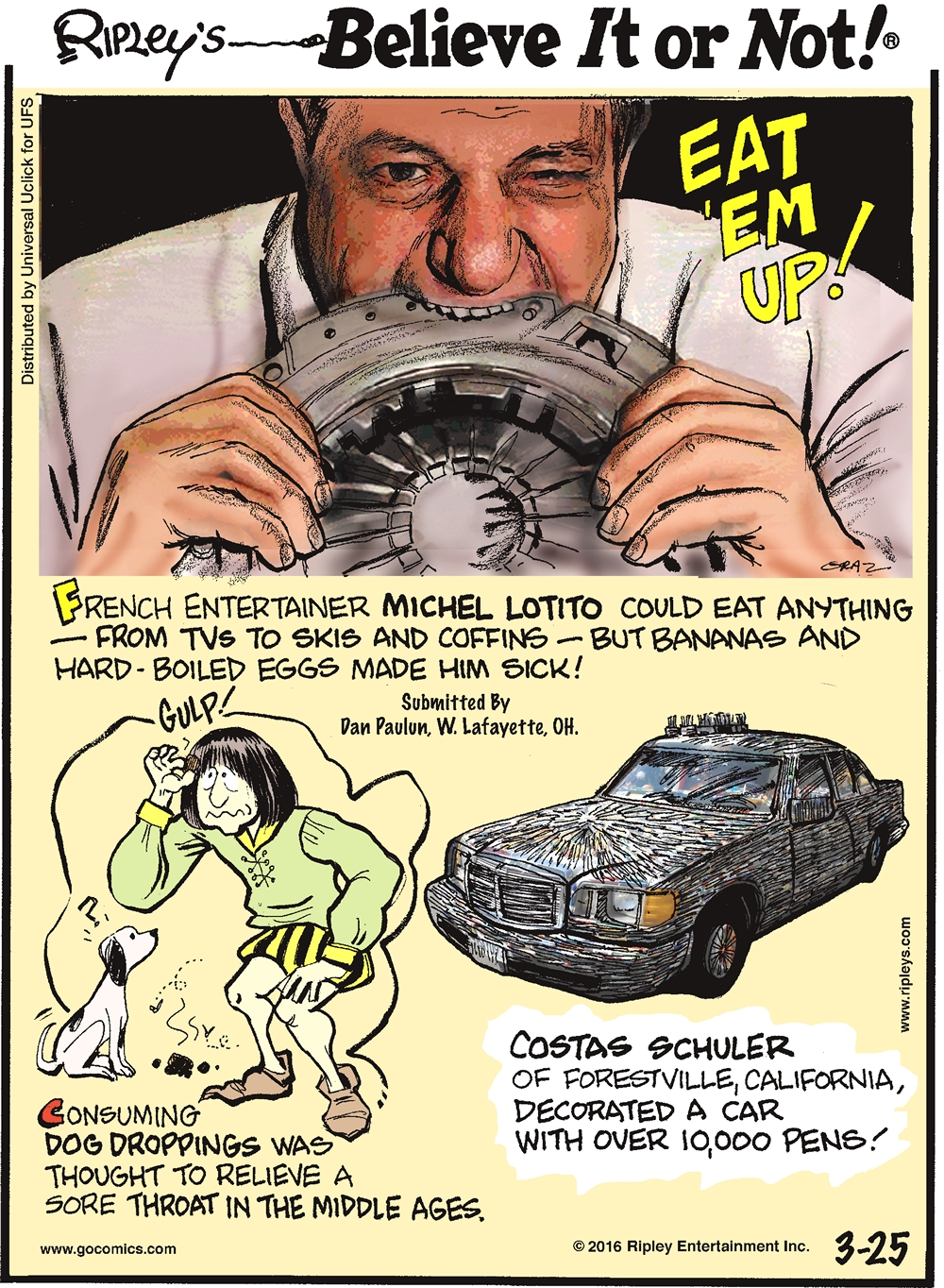 French entertainer Michel Lotito could eat anything from TVs to skis and coffins—but bananas and hard-boiled eggs made him sick! Submitted by Dan Paulun, W. Lafayette, OH. -------------------- Consuming dog droppings was thought to relieve a sore throat in the middle ages. -------------------- Costas Schuler of Forestville, California, decorated a car with over 10,000 pens!