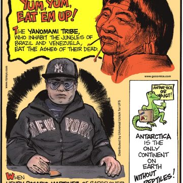 Yum, yum, eat 'em up! The Yanomami tribe, who inhabit the jungles of Brazil and Venezuela, eat the ashes of their dead. -------------------- When Rosario Martinez of Barceloneta, Puerto Rico, died on January 19, 2016, his embalmed body was seated at a poker table—and a music video was shot during his memorial service! -------------------- Antarctica is the only continent on Earth without reptiles!