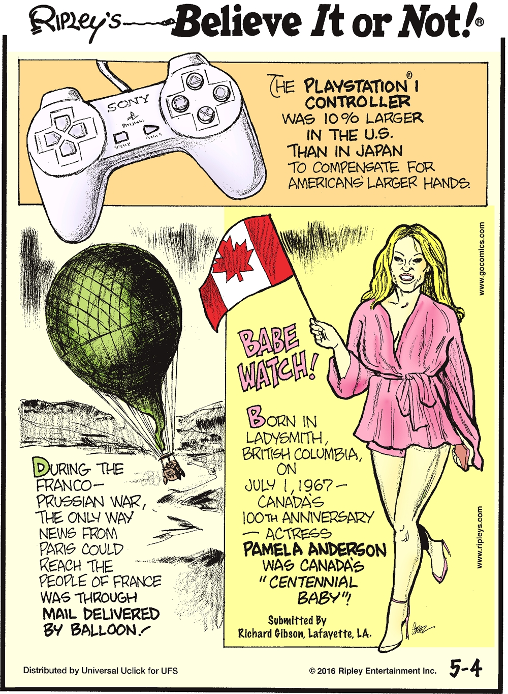 "The Playstation I controller was 10% larger in the US than in Japan to compensate for Americans larger hands. -------------------- During the Franco-Prussian War, the only way news from Paris could reach the people of France was through mail delivered by balloon! -------------------- Babe Watch! Born in Ladysmith, British Columbia, on July 1, 1967—Canada's 100th anniversary—actress Pamela Anderson was Canada's ""Centennial Baby""! Submitted by Richard Gibson, Lafayette, LA."