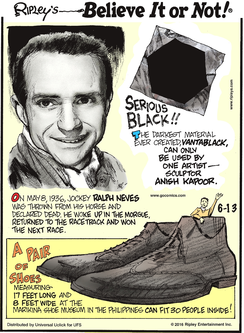 On May 8, 1936, jockey Ralph Neves was thrown from his horse and declared dead. He woke up in the morgue, returned to the racetrack and won the next race. -------------------- Serious black!! The darkest material ever created, vantablack, can only be used by one artist—sculptor Anish Kapoor. -------------------- A pair of shoes measuring 17 feet long and 8 feet wide at the Marikina Shoe Museum in the Philippines can fit 30 people inside!