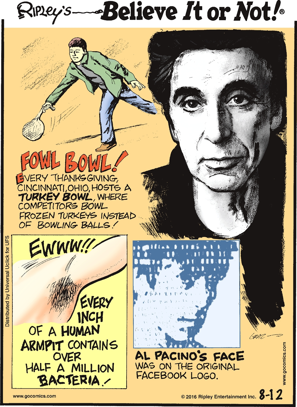 Fowl bowl! Every Thanksgiving, Cincinnati, Ohio, hosts a Turkey Bowl, where competitors bowl frozen turkeys instead of bowling balls! -------------------- Every inch of the human armpit contains over half a million bacteria! -------------------- Al Pacino's face was on the original Facebook logo.