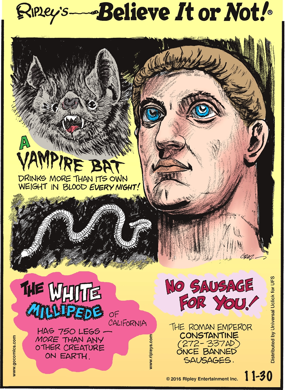 A vampire bat drinks more than its own weight in blood every night! -------------------- The white millipede of California has 750 legs—more than any other creature on Earth. -------------------- No sausage for you! The Roman Emperor Constantine once banned sausages.