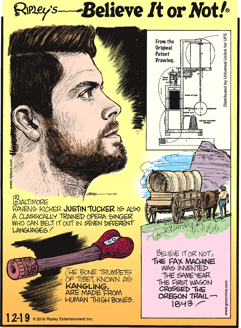 Baltimore Ravens kicker Justin Tucker is also a classically trained opera singer who can belt it out in seven different languages! -------------------- The bone trumpets of Tibet, known as Kangling, are made from human thigh bones. -------------------- Believe it or not, the fax machine was invented the same year the first wagon crossed the Oregon Trail—1843!