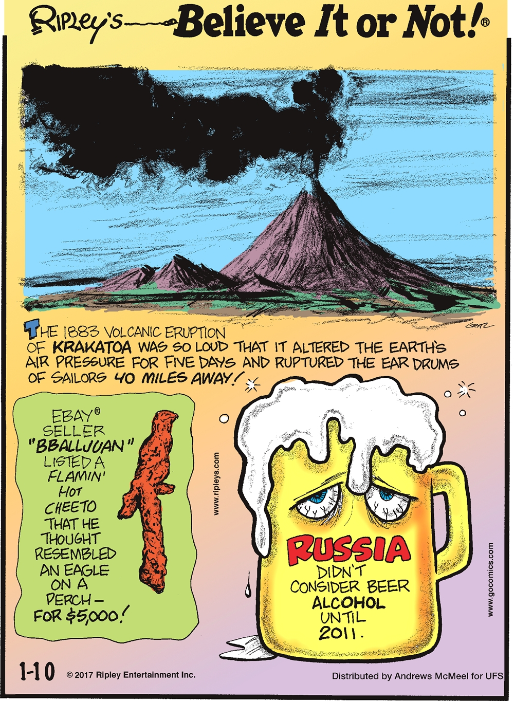 The 1883 Volcanic Eruption of Krakatoa was so loud that it altered the Earth's air pressure for five days and ruptured the ear drums of sailors 40 miles away!--------------------Ebay seller BBALLJUAN listed a Flamin' Hot Cheeto that he thought resembled an eagle on a perch-for $5,000!-------------------- Russia didn't consider beer alcohol until 2011.