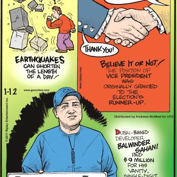 Earthquakes can shorten the length of a day!-------------------- Believe It or Not! The position of Vice President was originally granted to the election's runner-up.-------------------- Dubai-based developer Balwinder Sahani paid $9 million for his vanity, single-digit license plate. Submitted by Anthony Lagada, Dumanjug, Cebu, Phillippines.