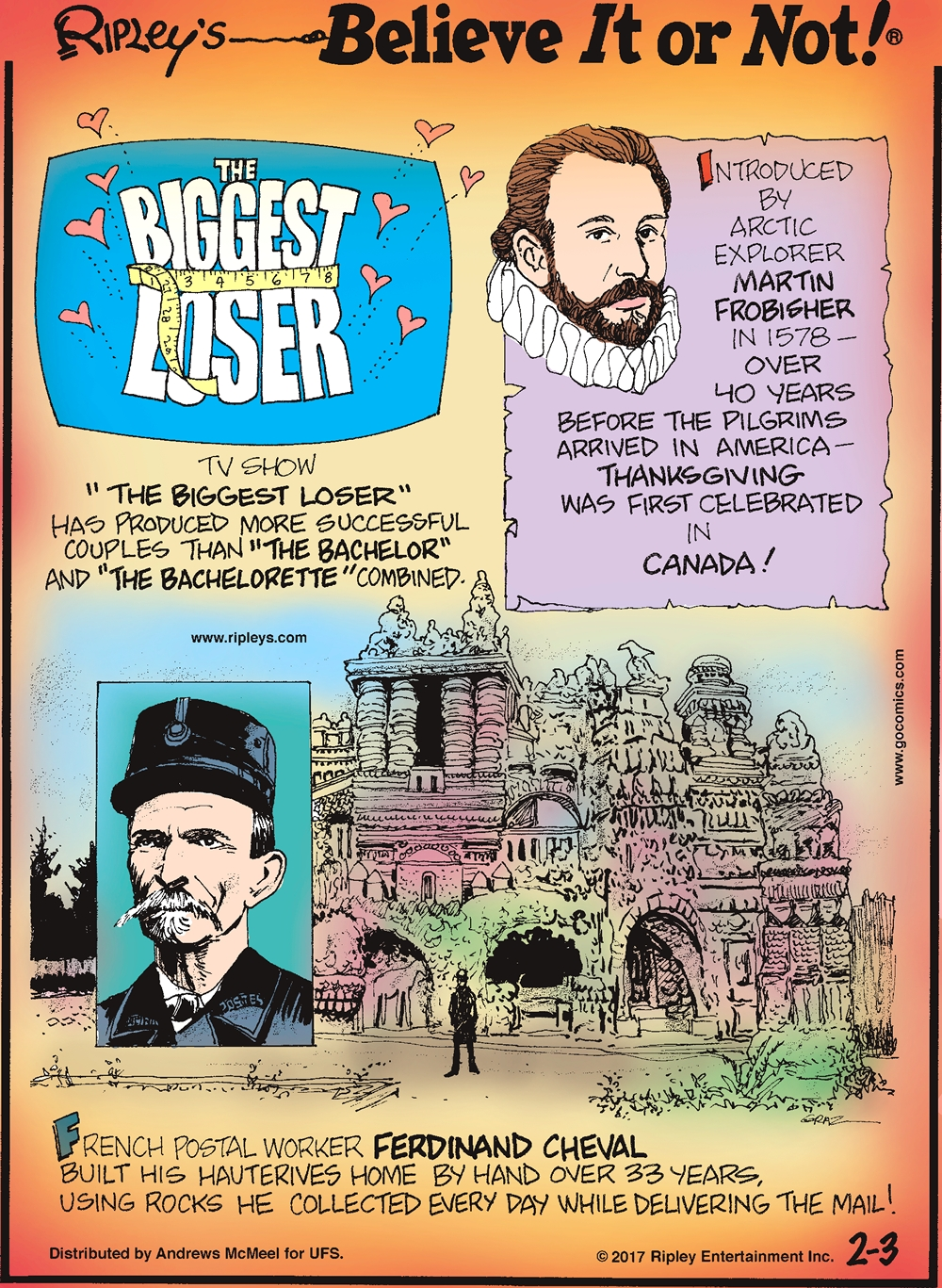 "TV show ""The Biggest Loser"" has produced more successful couples than ""The Bachelor"" and ""The Bachelorette"" combined.------------------------ Introduced by arctic explorer Martin Frobisher in 1578- over 40 years before the pilgrims arrived in America- Thanksgiving was first celebrated in Canada!-------------------- French postal worker Ferdinand Cheval built his Hauterives home by hand over 33 years, using rocks he collected every day while delivering the mail!"
