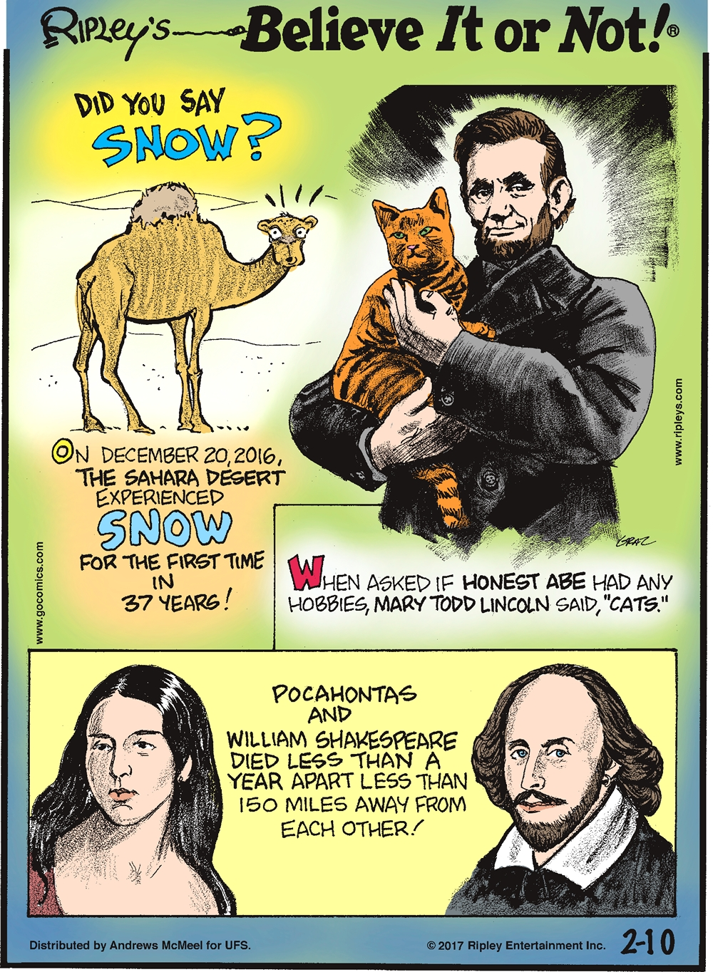 "On December 20, 2016, the Sahara Desert experienced snow for the first time in 37 years!--------------------- When asked if Honest Abe had any hobbies, Mary Todd Lincoln said, ""Cats.""------------------- Pocahontas and William Shakespeare died less than a year apart less than 150 miles from each other!"