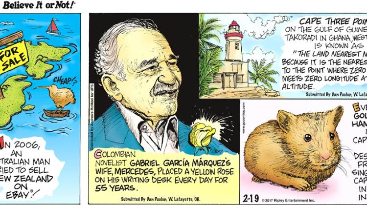 """In 2006, an Australian man tried to sell New Zealand on EBay!-------------------- Colombian novelist Gabriel Garcia Marquez's wife, Mercedes, place a yellow rose on his writing desk every day for 55 years. Submitted by Dan Paulun, W. Lafayette, OH.-------------------- Cape Three Points on the gulf of Guinea, near Takoradi in Ghana, West Africa, is known as """"The Land Nearest to Nowhere"""" because it is the nearest place to the point where zero latitude meets zero longitude at zero altitude. Submitted by Dan Paulun, W. Lafayette, OH.------------------- Every golden hamster in captivity is descended from a single pair captured in Syria in 1930."""