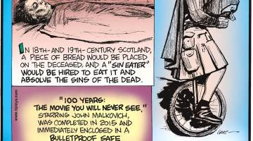 "In 18th and 19th Century Scotland, a piece of bread would be placed on the deceased , and a ""sin eater"" would be hired to eat it and absolve the sins of the dead.--------------------- ""100 Years: The Movie You Will Never See,"" starring John Malkovich, was completed in 2015 and immediately enclosed in a bulletproof safe that will not unlock until November 18, 2115.-------------------- The Unipiper of Portland, Oregon, rides a unicycle while playing flaming bagpipes wearing a Darth Vader mask."