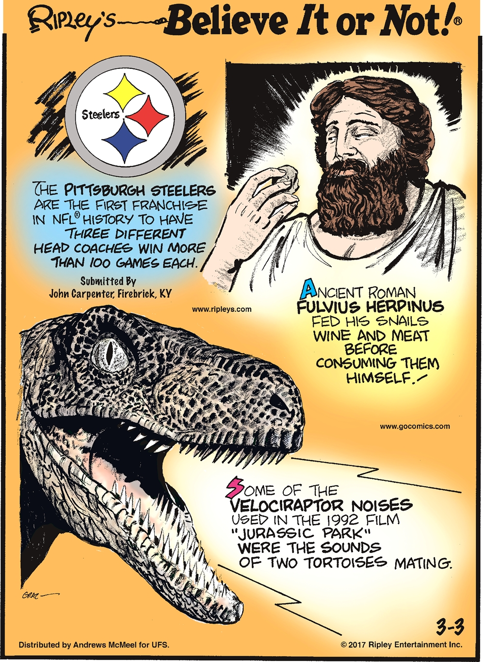 "The Pittsburgh Steelers are the first franchise in NFL history to have three different head coaches win more than 100 games each. Submitted by John Carpenter, Firebrick, KY.--------------------- Ancient Roman Fulvius Herpinus fed his snails wine and meat before consuming them himself!-------------------- Some of the velociraptor noises used in the 1992 film ""Jurassic Park"" were the sounds of two tortoises mating."