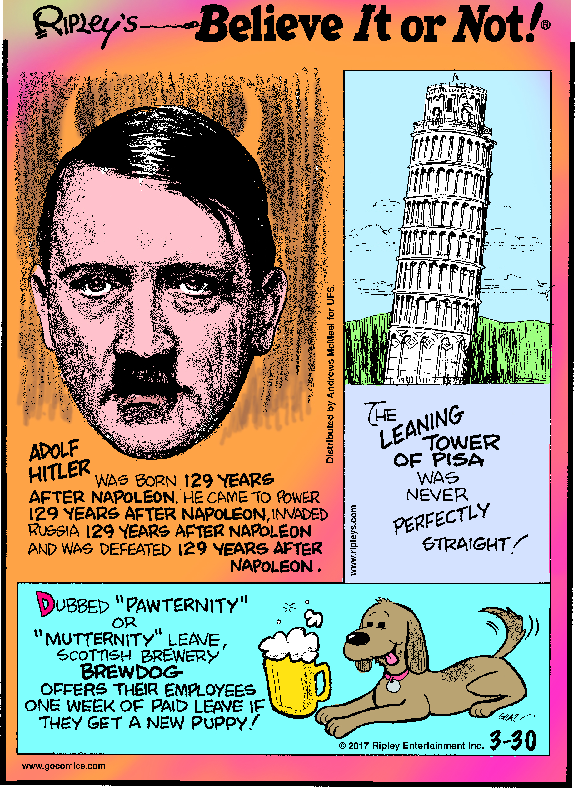 "Adolf Hitler was born 129 years after Napoleon. He came to power 129 years after Napoleon, invaded Russia 129 years after Napoleon and was defeated 129 years after Napoleon.--------------------The Leaning Tower of Pisa was never perfectly straight!-------------------- Dubbed ""Pawternity"" or ""Mutternity"" leave, Scottish brewery Brewdog offers their employees one week of paid leave if they get a new puppy!"