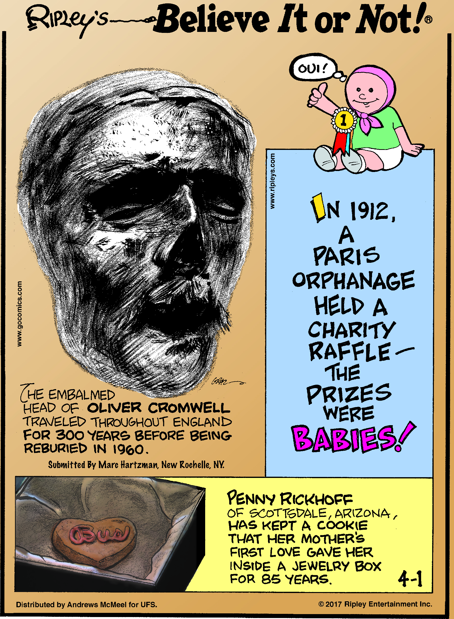 The embalmed head of Oliver Cromwell traveled throughout England for 300 years before being reburied in 1960. Submitted by Marc Hartzman, New Rochelle, NY.-------------------- In 1912, a Paris orphanage held a charity raffle - the prizes were babies!-------------------- Penny Rickhoff of Scottsdale, Arizona, has kept a cookie that her mother's first love gave her inside a jewelry box for 85 years.