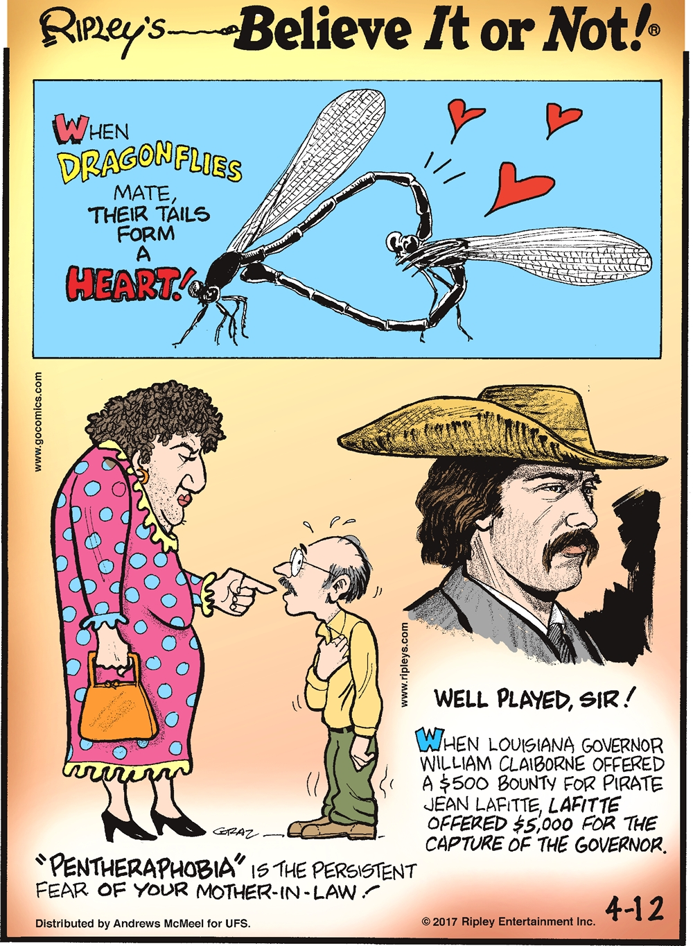 "When dragonflies mate, their tails form a heart!-------------------- ""Pentheraphobia""is the persistent fear of your mother-in-law!-------------------- When Louisiana Governor William Claiborne offered a $500 bounty for pirate Jean Lafitte, Lafitte offered $5,000 for the capture of the governor."