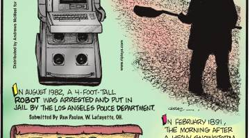 In August 1982, a 4-foot-tall robot was arrested and put in jail by the Los Angeles Police Department. Submitted by Dan Paulun, W. Lafayette, OH.-------------------- In 1752, the dates September 3 through 13 never existed due to switching from the Julian to the Gregorian Calendar. Submitted by Dan Paulun, W. Lafayette, OH.-------------------- In February 1891, the morning after a heavy snowstorm, live worms up to 4 inches deep, mysteriously covered snowdrifts in Randolph County, West Virginia. Submitted by Dan Paulun, W. Lafayette, OH.