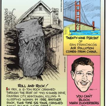In 1901, a 5-ton rock crashed through the roof of 440 N. Shore Drive, Fountain City, Wisconsin, killing a sleeping woman. In 1995, another rock, this time 55 tons, crashed down on the same spot! Submitted by Dan Paulun, W. Lafayette, OH.-------------------- Twenty-Nine Percent of San Francisco's air pollution comes from China.-------------------- You can't block Mark Zuckerberg on Facebook.