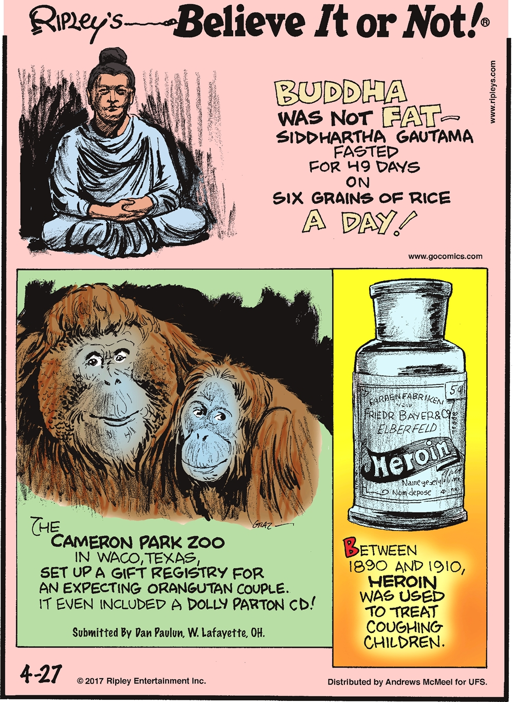 Buddha was not fat - Siddhartha Gautama fasted for 49 days on six grains of rice a day!-------------------- The Cameron Park Zoo in Waco, Texas, set up a gift registry for an expecting orangutan couple. It even included a Dolly Parton CD! Submitted by Dan Paulun, W. Lafayette, OH.------------------ Between 1890 and 1910, heroin was used to treat coughing children.