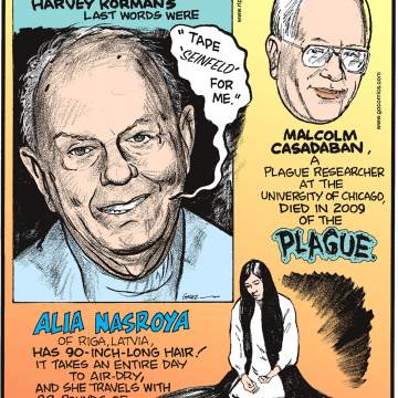 "Actor Harvey Korman's last words were ""Tape 'Seinfeld' for me.""-------------------- Malcolm Casadaban, a plague researcher at the University of Chicago, died in 2009 of the plague.------------------- Alia Nasroya of Riga, Latvia, has 90-inch-long hair! It takes an entire day to air-dry, and she travels with 22 pounds of shampoo, conditioner and combs!"