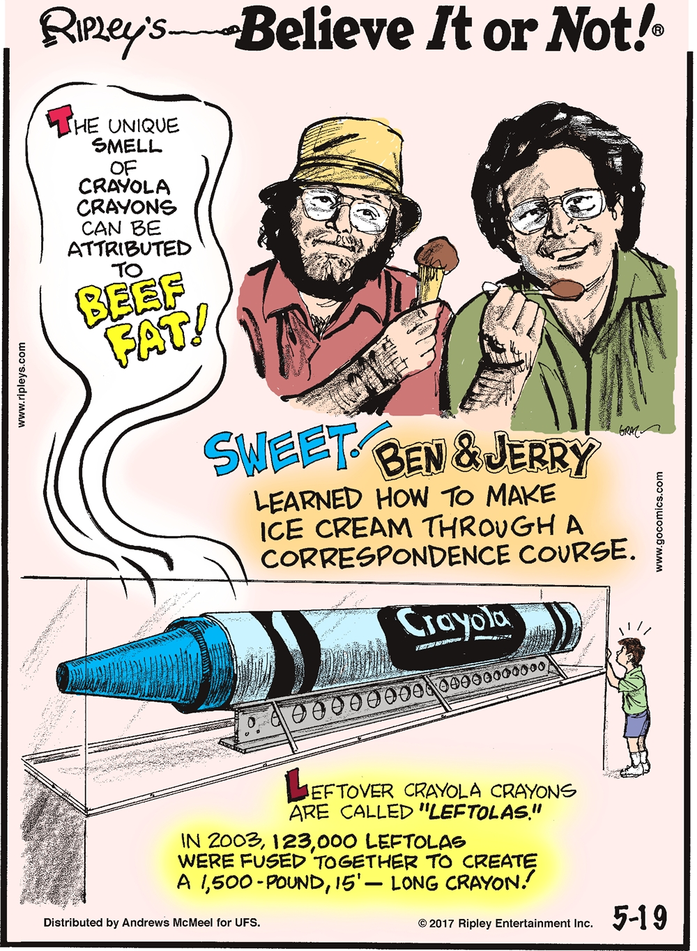 "The unique smell of Crayola Crayons can be attributed to beef fat!-------------------- Sweet! Ben & Jerry learned how to make ice cream through a correspondence course.-------------------- Leftover Crayola Crayons are called ""leftolas."" In 2003, 123,000 leftolas were fused together to create a 1,500-pound, 15' - long crayon!"