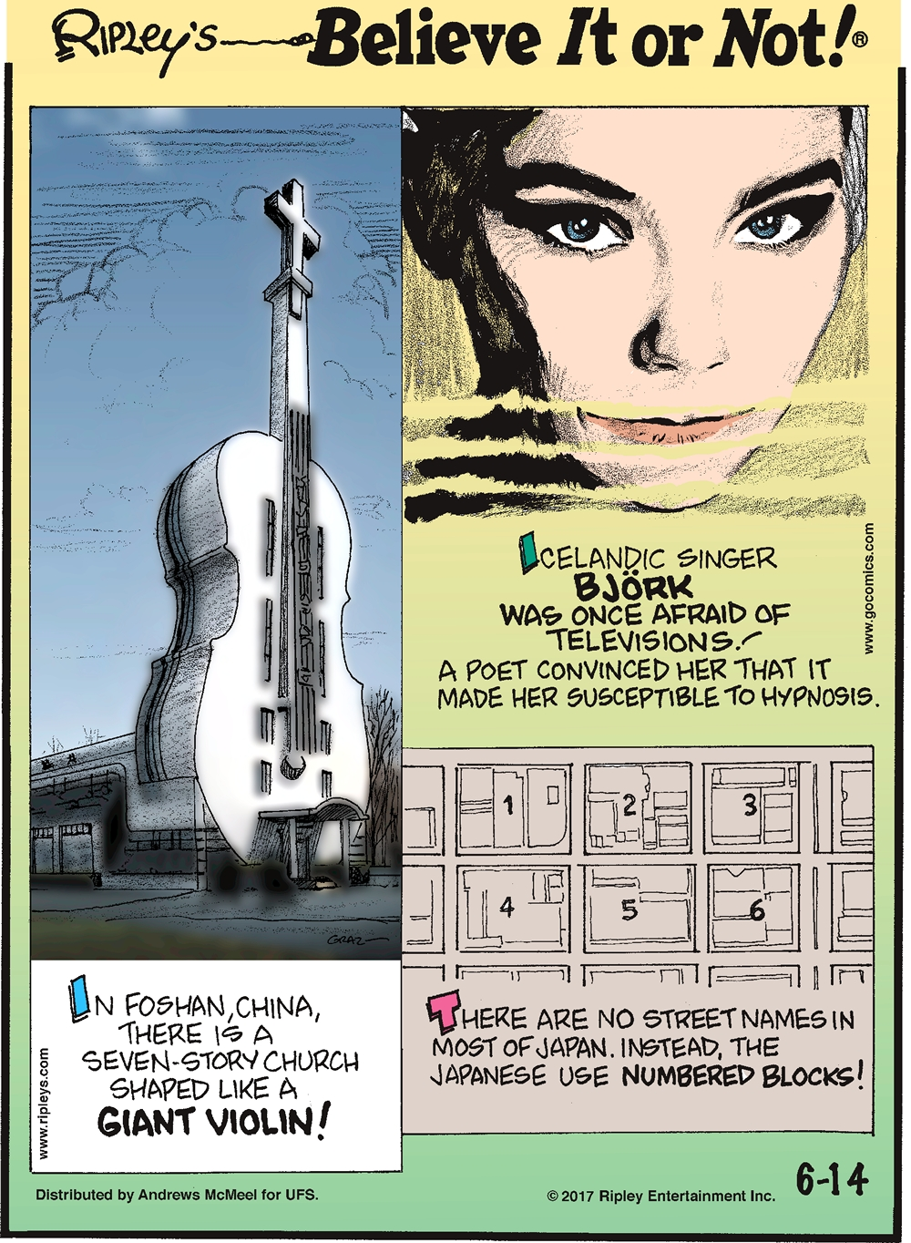 Icelandic singer Bjork was once afraid of televisions! A poet convinced her that it made her susceptible to hypnosis.--------------------- In Foshan, China, there is a seven-story church shaped like a giant violin!------------------------ There are no street names in most of Japan. Instead, the Japanese use numbered blocks!