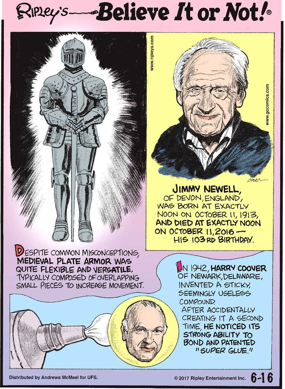 "Despite common misconceptions, medieval plate armor was quite flexible and versatile, typically composed of overlapping small pieces to increase movement.-------------------- Jimmy Newell, of Devon, England, was born at exactly noon on October 11, 1913, and died at exactly noon on October 11, 2016 - his 103rd birthday.--------------------- In 1942, Harry Coover of Newark, Delaware, invented a sticky, seemingly useless compound. After accidentally creating it a second time, he noticed its strong ability to bond and patented ""Super Glue."""