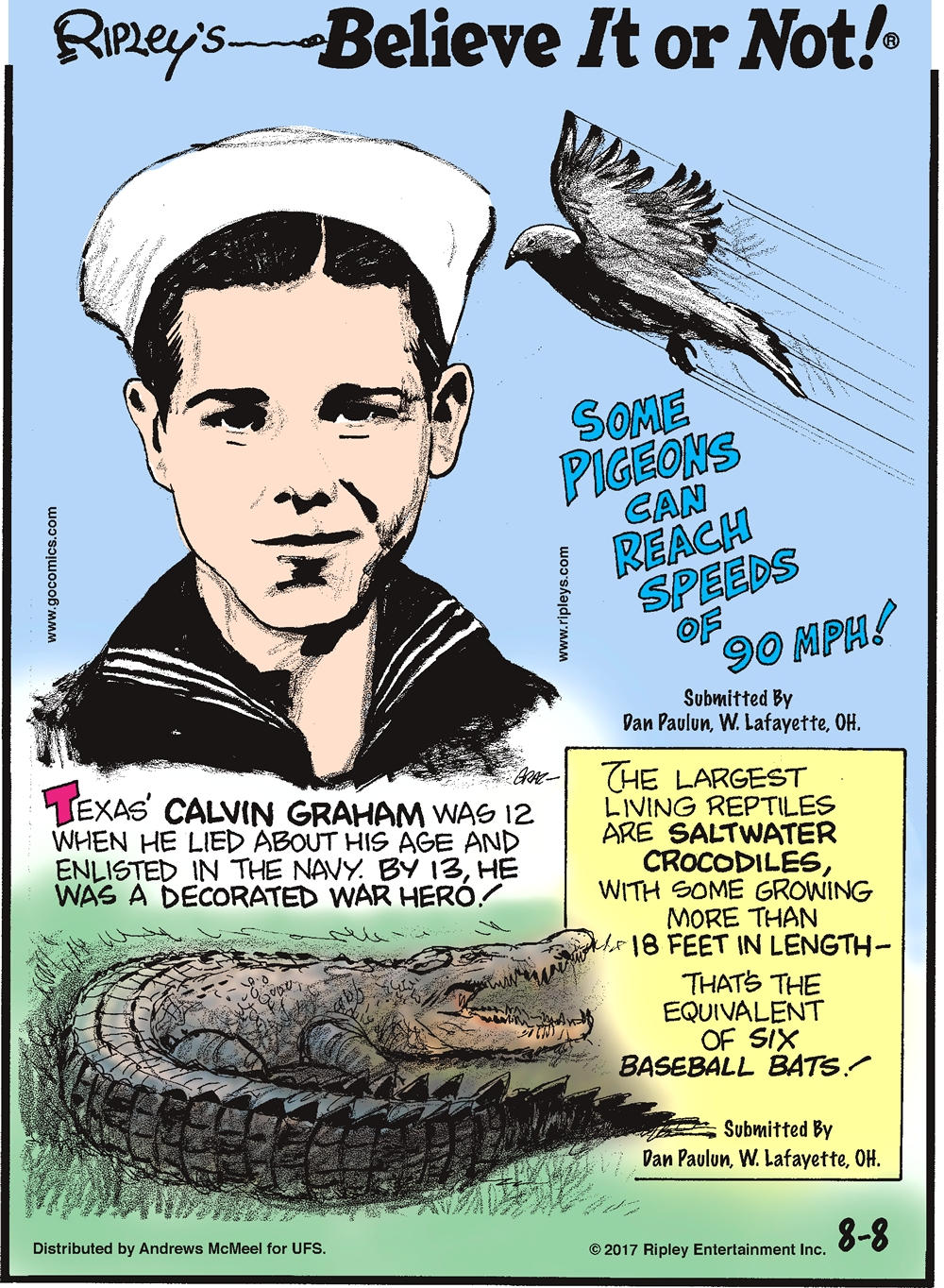 Some pigeons can reach speeds of 90 mph! Submitted by Dan Paulun, W. Lafayette, OH.-------------------- Texas' Calvin Graham was 12 when he lied about his age and enlisted in the Navy. By 13, he was a decorated war hero!-------------------- The largest living reptiles are saltwater crocodiles, with some growing more than 18 feet in length - that's the equivalent of six baseball bats! Submitted by Dan Paulun, W. Lafayette, OH.
