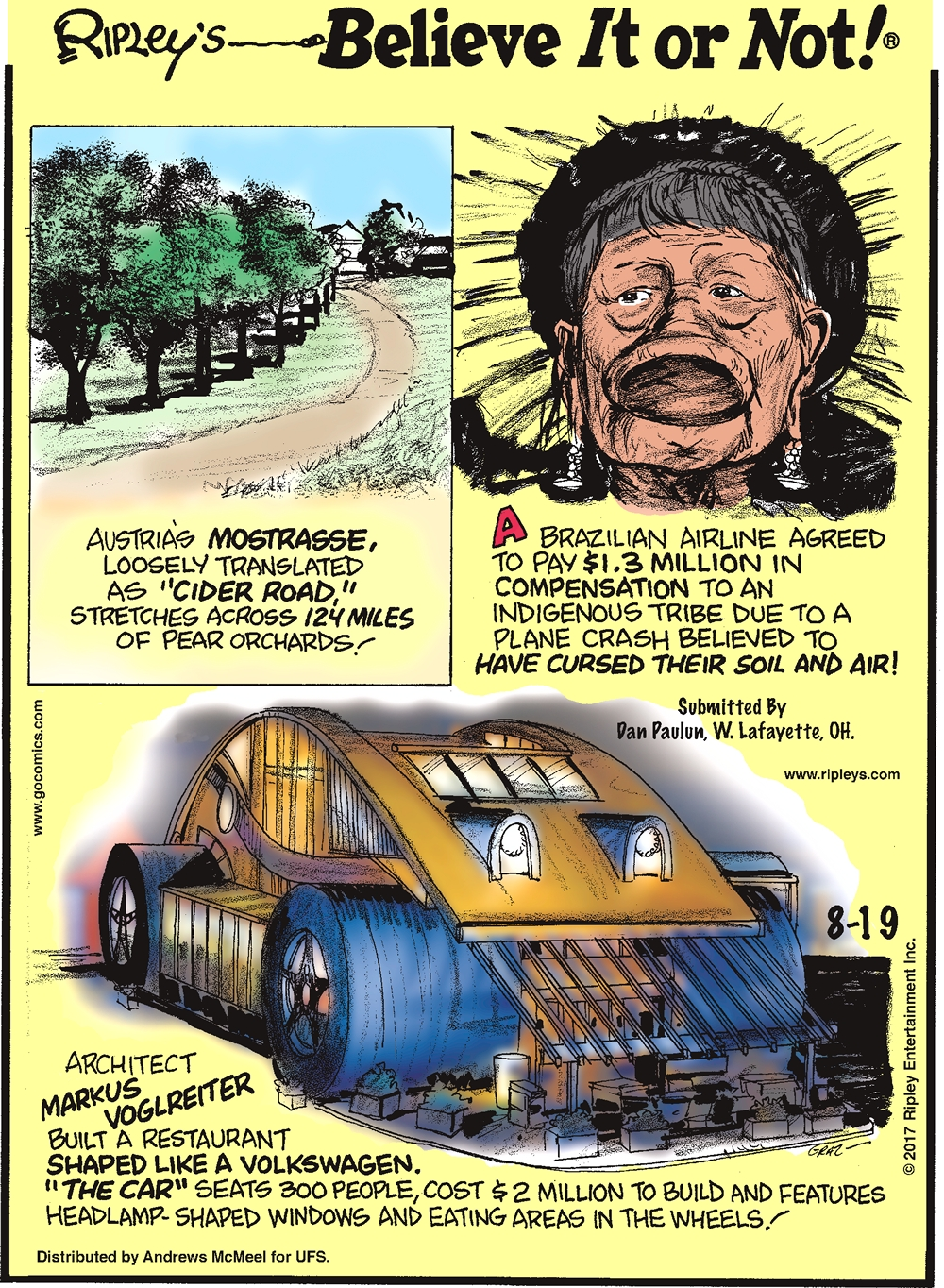 """Austria's Mostrasse, loosely translated as """"Cider Road,"""" stretches across 124 miles of pear orchards!-------------------- A Brazilian airline agreed to pay $1.3 million in compensation to an indigenous tribe due to a plane crash believed to have cursed their soil and air! Submitted by Dan Paulun, W. Lafayette, OH.-------------------- Architect Markus Voglreiter built a restaurant shaped like a Volkswagen. """"The Car"""" seats 300 people, cost $2 million to build and features headlamp-shaped windows and eating areas in the wheels!"""