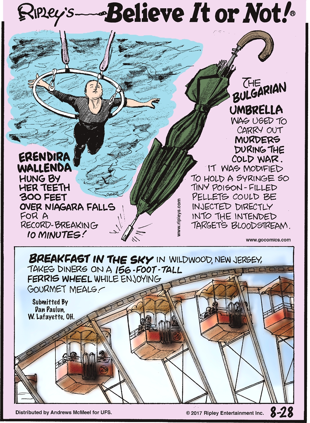 Erendira Wallenda hung by her teeth 300 feet over Niagara Falls for a record-breaking 10 minutes!-------------------- The Bulgarian Umbrella was used to carry out murders during the Cold War. It was modified to hold a syringe so tiny poison-filled pellets could be injected directly into the intended target's bloodstream.-------------------- Breakfast in the Sky in Wildwood, New Jersey, takes diners on a 156-foot-tall Ferris Wheel while enjoying gourmet meals! Submitted by Dan Paulun, W. Lafayette, OH.