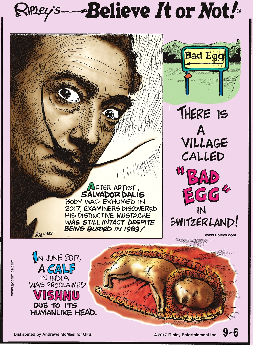 "After artist Salvador Dali's body was exhumed in 2017, examiners discovered his distinctive mustache was still intact despite being buried in 1989!-------------------- There is a village called ""Bad Egg"" in Switzerland!--------------------- In June 2017, a calf in India was proclaimed Vishnu due to its humanlike head."