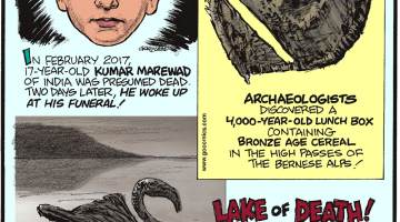 In February 2017, 17-year-old Kumar Marewad of India was presumed dead. Two days later, he woke up at his funeral!--------------------- Archaeologists discovered a 4,000-year-old lunch box containing bronze age cereal in the high passes of the Bernese Alps!-------------------- Lake of Death! With a pH of 10.5 and a high concentration of sodium carbonate, Tanzania's Lake Natron causes animal carcasses to turn to stone!