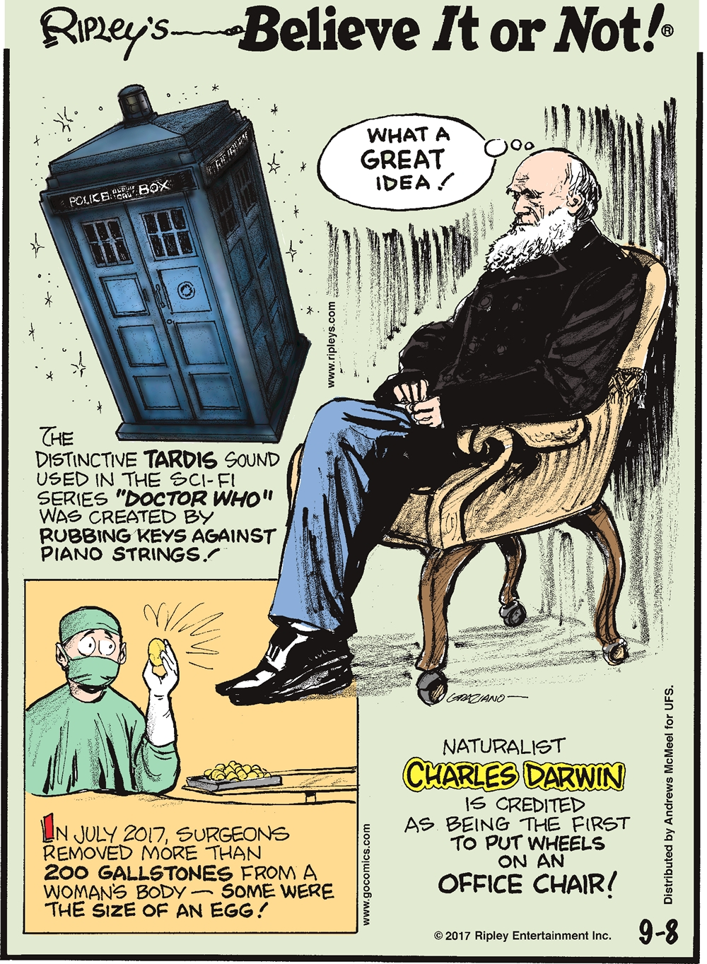 """The distinctive TARDIS sound used in the sci-fi series """"Doctor Who"""" was created by rubbing keys against piano strings!-------------------- In July 2017, surgeons removed more than 200 gallstones from a woman's body- some were the size of an egg!--------------------- Naturalist Charles Darwin is credited as being the first to put wheels on an office chair!"""