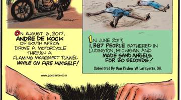 "On August 16, 2017, Andre De Kock of South Africa drove a motorcycle through a flaming makeshift tunnel while on fire himself!-------------------- In June 2017, 1,387 people gathered in Ludington, Michigan, and made sand angels for 30 seconds! Submitted by Dan Paulun, W. Lafayette, OH.-------------------- Costume designers for ""The Lord of the Rings"" trilogy pieced together so much chainmail armor that it rubbed away their fingerprints!"