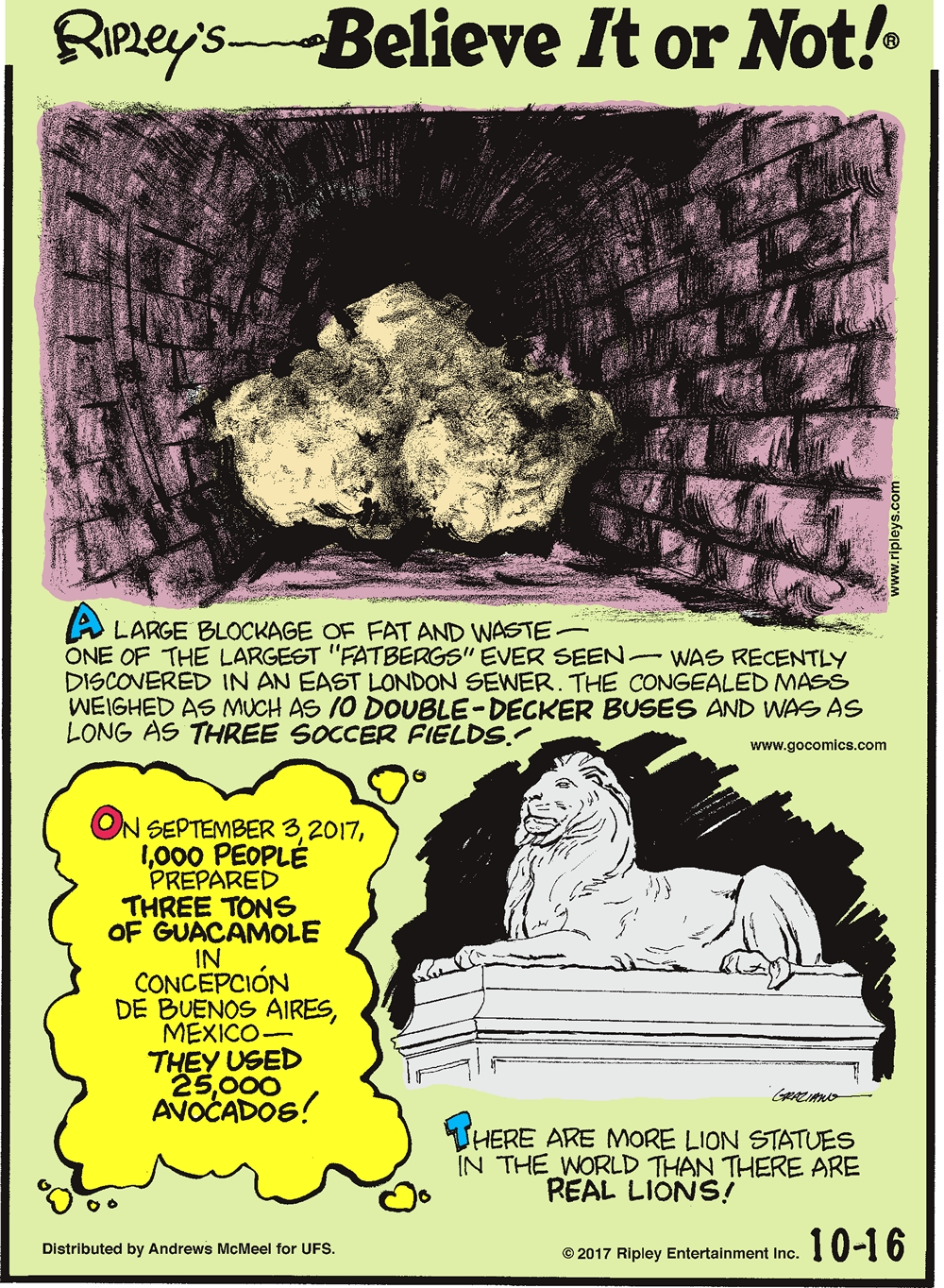"""A large blockage of fat and waste - one of the largest """"fatbergs"""" ever seen - was recently discovered in an East London sewer. The congealed mass weighed as much as 10 double-decker buses and was as long as three soccer fields!-------------------- On September 3, 2017, 1,000 people prepared three tons of guacamole in Concepcion de Buenos Aires, Mexico - they used 25,000 avocados!--------------------- There are more lion statues in the world than there are real lions!"""