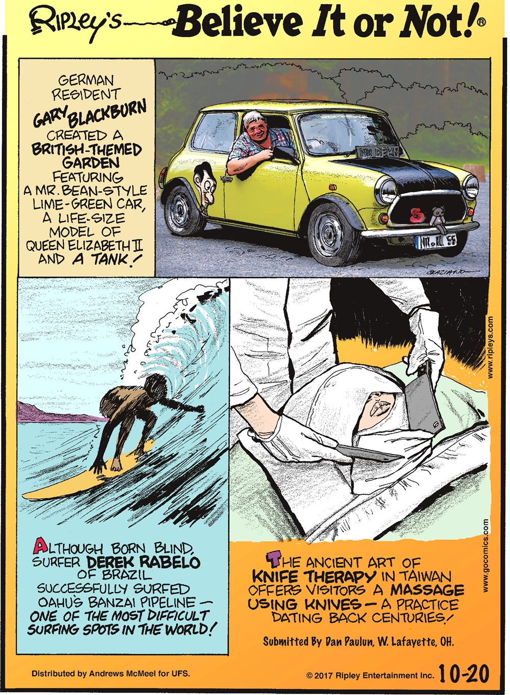 German resident Gary Blackburn created a British-themed garden featuring a Mr. Bean-style lime-green car, a life-size model of Queen Elizabeth II and a tank!-------------------- Although born blind, surfer Derek Rabelo of Brazil successfully surfed Oahu's Banzai Pipeline - one of the most difficult surfing spots in the world!-------------------- The ancient art of knife therapy in Taiwan offers visitors a massage using knives - a practice dating back centuries! Submitted by Dan Paulun, W. Lafayette, OH.
