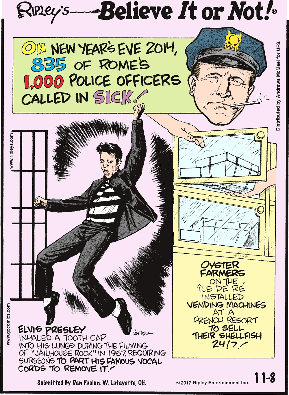"""On New Year's Eve 2014, 835 of Rome's 1,000 police officers called in sick!--------------------- Elvis Presley inhaled a tooth cap into his lungs during the filming of """"Jailhouse Rock"""" in 1957, requiring surgeons to part his famous vocal cords to remove it! Submitted by Dan Paulun, W. Lafayette, OH.-------------------- Oyster farmers on the Ile De Re installed vending machines at a French resort to sell their shellfish 24/7!"""