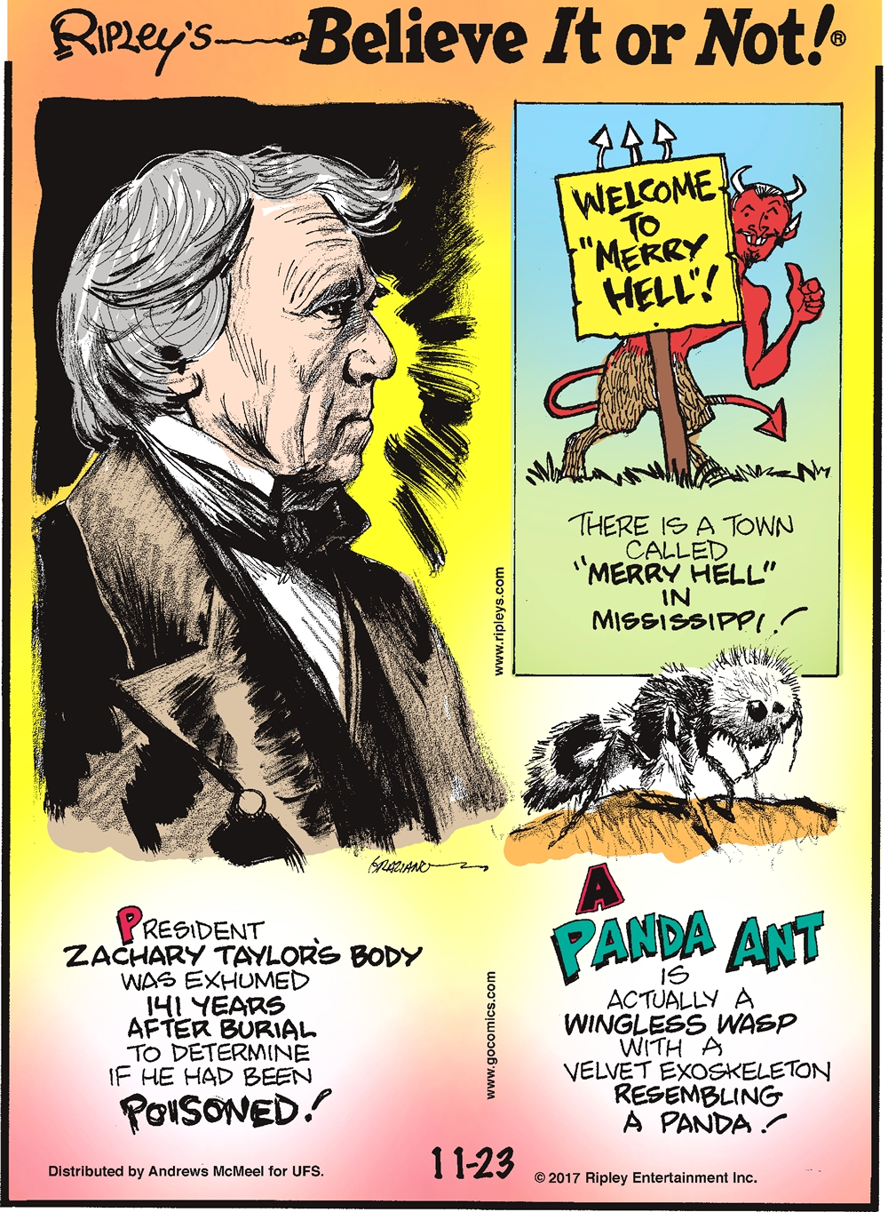 "There is a town called ""Merry Hell"" in Mississippi!-------------------- President Zachary Taylor's body was exhumed 141 years after burial to determine if he had been poisoned!-------------------- A panda ant is actually a wingless wasp with a velvet exoskeleton resembling a panda!"