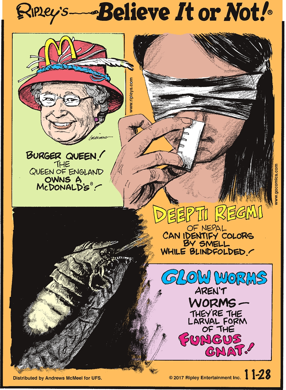 Burger Queen! The Queen of England owns a McDonald's!-------------------- Deepti Regmi of Nepal can identify colors by smell while blindfolded!-------------------- Glow worms aren't worms - they're the larval form of the fungus gnat!
