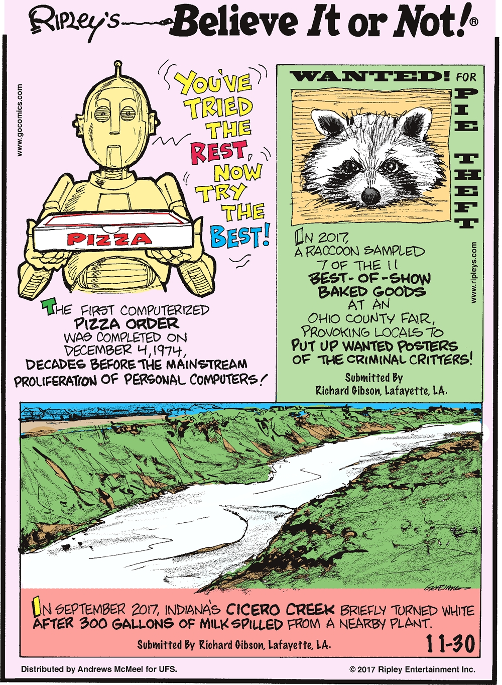 The first computerized pizza order was completed on December 4, 1974, decades before the mainstream proliferation of personal computers!--------------------- In 2017, a raccoon sampled 7 of the 11 best-of-show baked goods at an Ohio County Fair, provoking locals to put up wanted posters of the criminal critters! Submitted by Richard Gibson, Lafayette, LA.-------------------- In September 2017, Indiana's Cicero Creek briefly turned white after 300 gallons of milk spilled from a nearby plant. Submitted by Richard Gibson, Lafayette, LA.