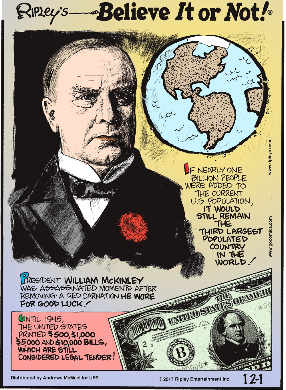 If nearly one billion people were added to the current U.S. population, it would still remain the third largest populated country in the world!-------------------- President William McKinley was assassinated moments after removing a red carnation he wore for good luck!-------------------- Until 1945, the United States printed $500, $1,000, $5,000 and $10,000 bills which are still considered legal tender!